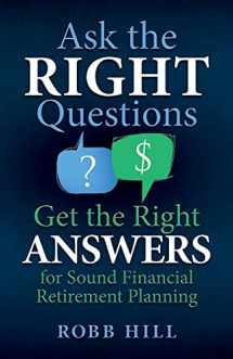 9780998590004-0998590002-Ask the RIGHT Questions Get the Right ANSWERS: For Sound Financial Retirement Planning